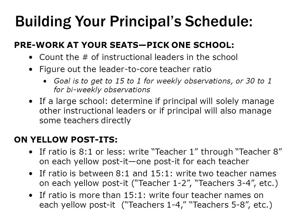 Building Your Principals Schedule: PRE-WORK AT YOUR SEATSPICK ONE SCHOOL: Count the # of instructional leaders in the school Figure out the leader-to-core teacher ratio Goal is to get to 15 to 1 for weekly observations, or 30 to 1 for bi-weekly observations If a large school: determine if principal will solely manage other instructional leaders or if principal will also manage some teachers directly ON YELLOW POST-ITS: If ratio is 8:1 or less: write Teacher 1 through Teacher 8 on each yellow post-itone post-it for each teacher If ratio is between 8:1 and 15:1: write two teacher names on each yellow post-it (Teacher 1-2, Teachers 3-4, etc.) If ratio is more than 15:1: write four teacher names on each yellow post-it (Teachers 1-4, Teachers 5-8, etc.)