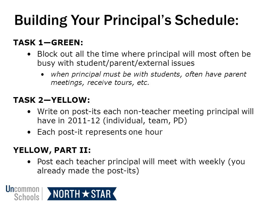Building Your Principals Schedule: TASK 1GREEN: Block out all the time where principal will most often be busy with student/parent/external issues when principal must be with students, often have parent meetings, receive tours, etc.