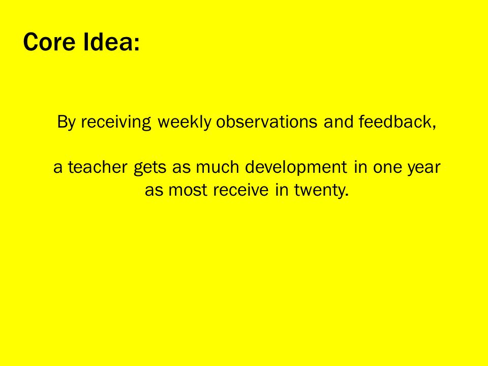 By receiving weekly observations and feedback, a teacher gets as much development in one year as most receive in twenty.