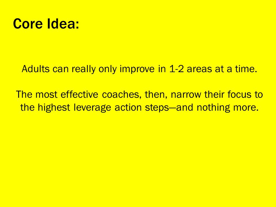 Adults can really only improve in 1-2 areas at a time.
