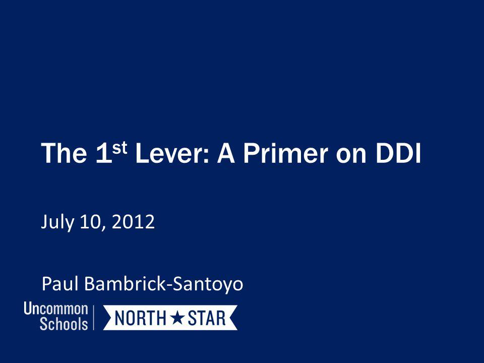 The 1 st Lever: A Primer on DDI July 10, 2012 Paul Bambrick-Santoyo
