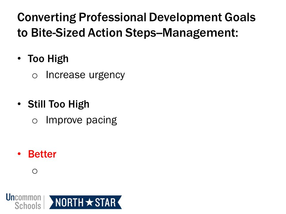 Converting Professional Development Goals to Bite-Sized Action Steps--Management: Too High o Increase urgency Still Too High o Improve pacing Better o