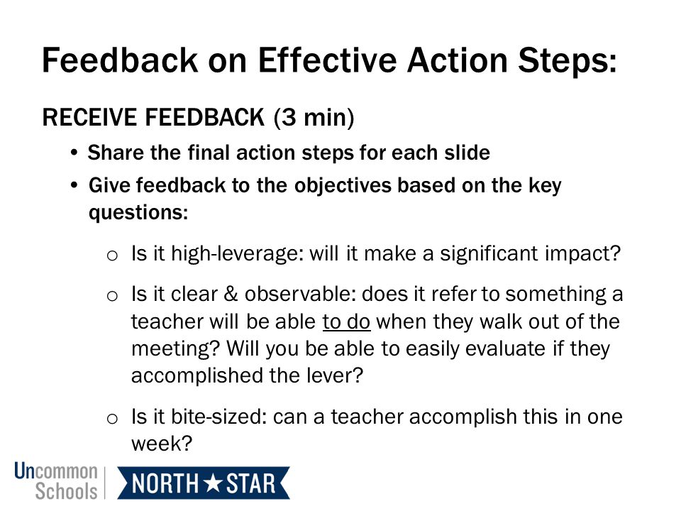 Feedback on Effective Action Steps: RECEIVE FEEDBACK (3 min) Share the final action steps for each slide Give feedback to the objectives based on the key questions: o Is it high-leverage: will it make a significant impact.