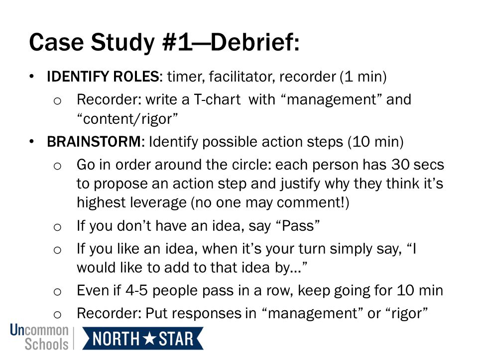 Case Study #1Debrief: IDENTIFY ROLES: timer, facilitator, recorder (1 min) o Recorder: write a T-chart with management and content/rigor BRAINSTORM: Identify possible action steps (10 min) o Go in order around the circle: each person has 30 secs to propose an action step and justify why they think its highest leverage (no one may comment!) o If you dont have an idea, say Pass o If you like an idea, when its your turn simply say, I would like to add to that idea by… o Even if 4-5 people pass in a row, keep going for 10 min o Recorder: Put responses in management or rigor