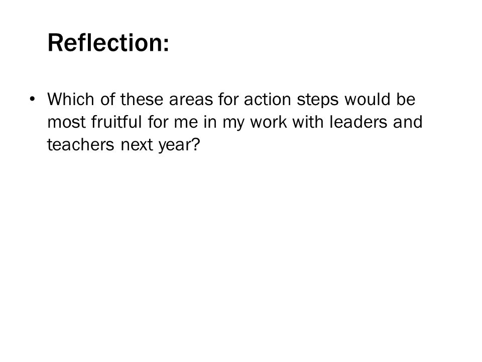 Reflection: Which of these areas for action steps would be most fruitful for me in my work with leaders and teachers next year?