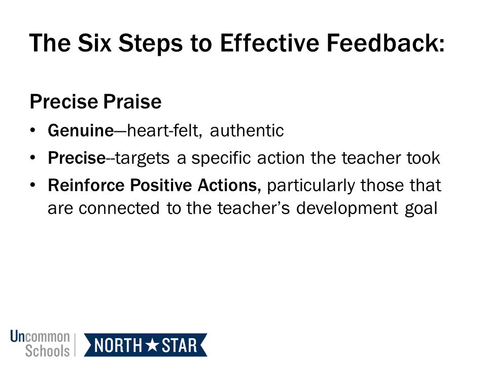 The Six Steps to Effective Feedback: Precise Praise Genuineheart-felt, authentic Precise--targets a specific action the teacher took Reinforce Positive Actions, particularly those that are connected to the teachers development goal