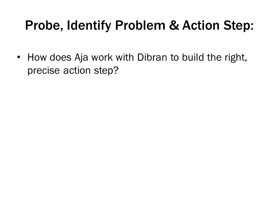 Probe, Identify Problem & Action Step: How does Aja work with Dibran to build the right, precise action step?