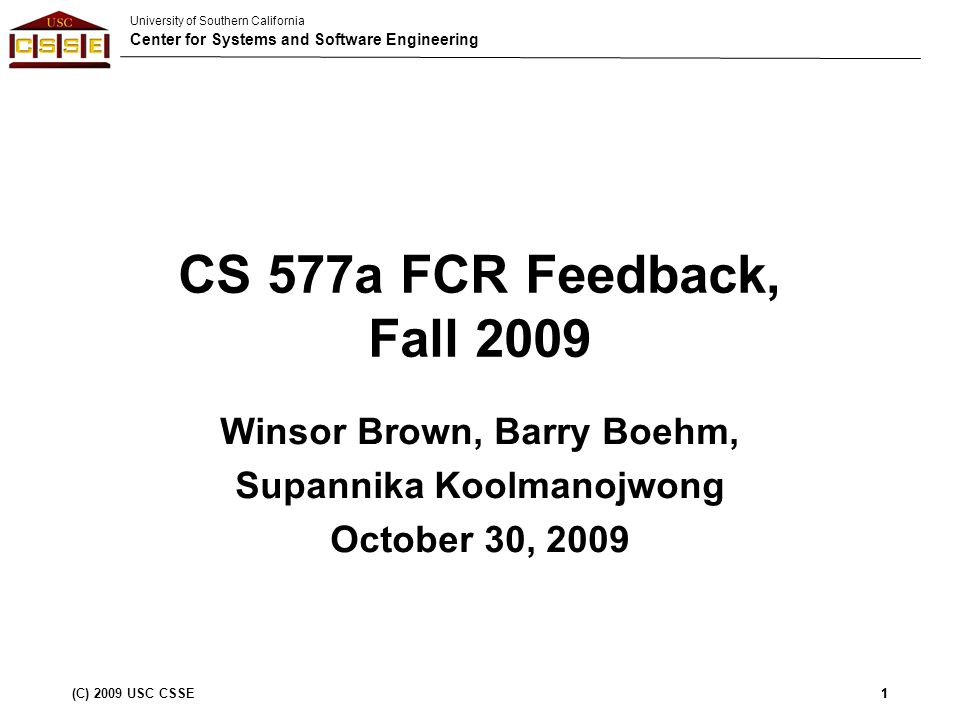 University of Southern California Center for Systems and Software Engineering (C) 2009 USC CSSE1 CS 577a FCR Feedback, Fall 2009 Winsor Brown, Barry Boehm, Supannika Koolmanojwong October 30, 2009 1