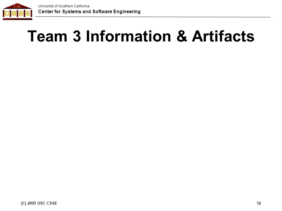 University of Southern California Center for Systems and Software Engineering (C) 2009 USC CSSE12 Team 3 Information & Artifacts
