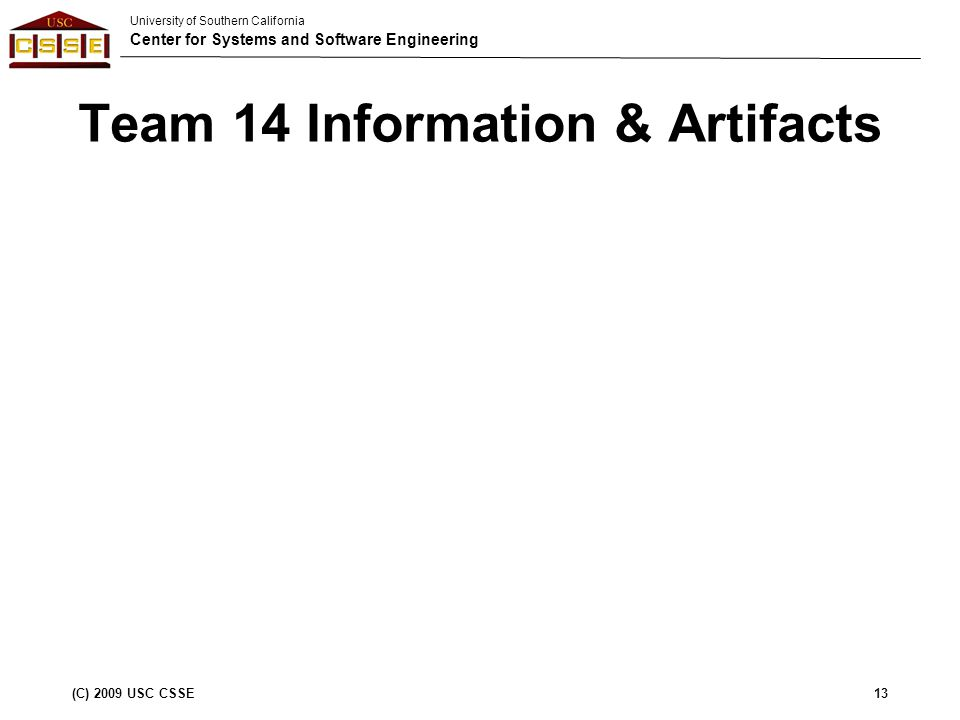 University of Southern California Center for Systems and Software Engineering (C) 2009 USC CSSE13 Team 14 Information & Artifacts