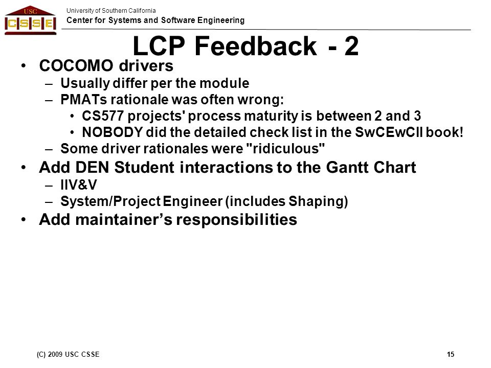 University of Southern California Center for Systems and Software Engineering (C) 2009 USC CSSE15 LCP Feedback - 2 COCOMO drivers –Usually differ per the module –PMATs rationale was often wrong: CS577 projects process maturity is between 2 and 3 NOBODY did the detailed check list in the SwCEwCII book.