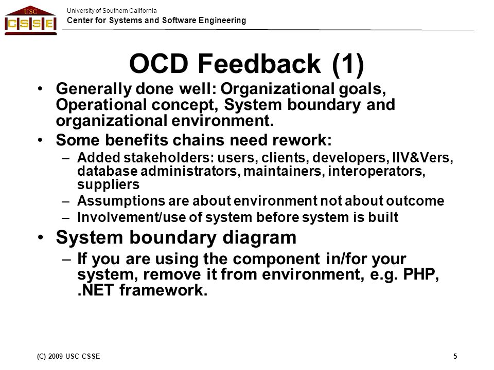 University of Southern California Center for Systems and Software Engineering (C) 2009 USC CSSE5 OCD Feedback (1) Generally done well: Organizational goals, Operational concept, System boundary and organizational environment.