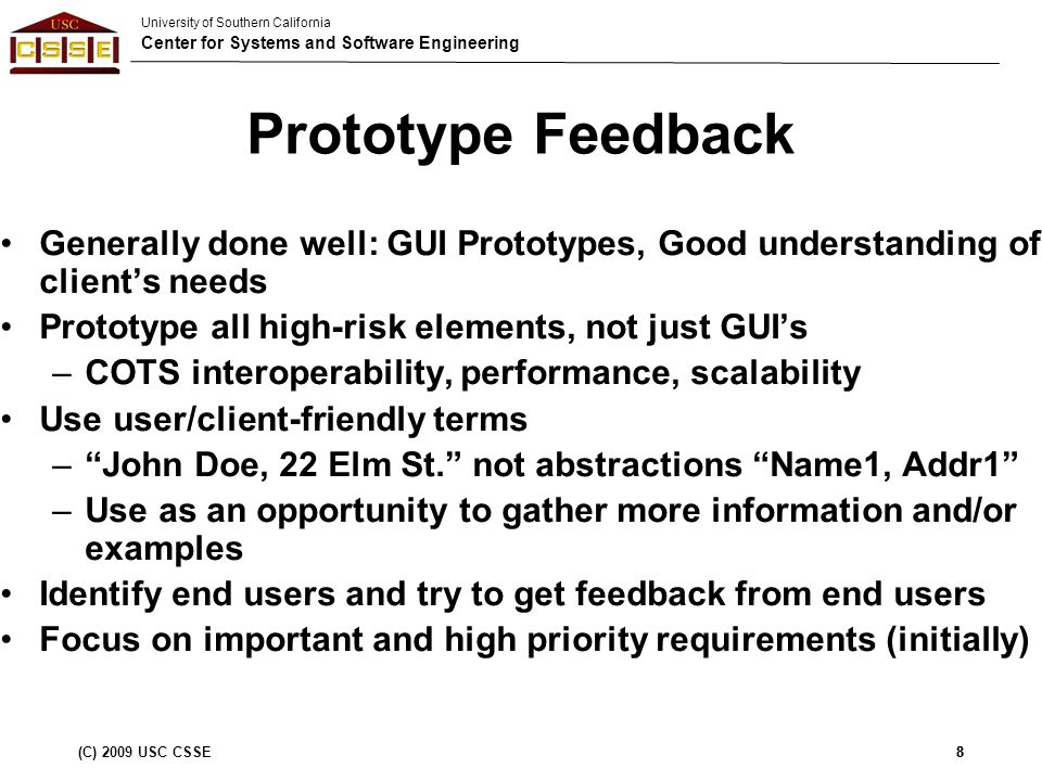 University of Southern California Center for Systems and Software Engineering (C) 2009 USC CSSE9 SSRD Feedback Generally done well: Project and Capability requirements, OCD-SSRD traceability Prioritize all the requirements Propagate LOS goals from OCD into SSRD or drop LOS requirements from SSRD (and SSAD) Distinguish between client imposed requirements (SSRD) and developer choice solution (SSAD) Make sure all requirements are testable Qualify 24/7 Availability with noted exceptions Update the new requirements in WikiWinWin tool There is no such thing as an implicit requirement 9