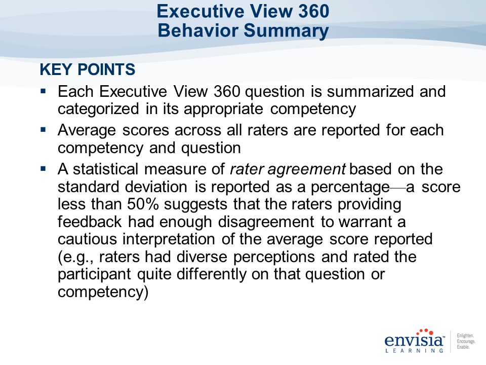 KEY POINTS Each Executive View 360 question is summarized and categorized in its appropriate competency Average scores across all raters are reported for each competency and question A statistical measure of rater agreement based on the standard deviation is reported as a percentage a score less than 50% suggests that the raters providing feedback had enough disagreement to warrant a cautious interpretation of the average score reported (e.g., raters had diverse perceptions and rated the participant quite differently on that question or competency) Executive View 360 Behavior Summary
