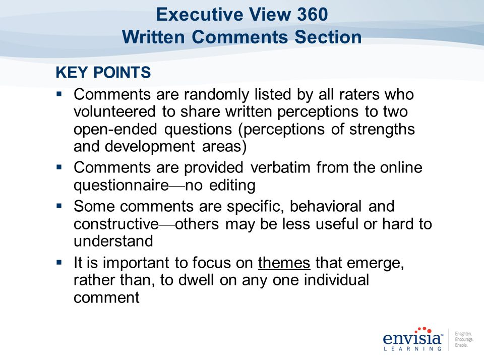 KEY POINTS Comments are randomly listed by all raters who volunteered to share written perceptions to two open-ended questions (perceptions of strengths and development areas) Comments are provided verbatim from the online questionnaire no editing Some comments are specific, behavioral and constructive others may be less useful or hard to understand It is important to focus on themes that emerge, rather than, to dwell on any one individual comment Executive View 360 Written Comments Section