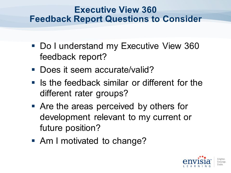 Executive View 360 Feedback Report Questions to Consider Do I understand my Executive View 360 feedback report? Does it seem accurate/valid? Is the fe