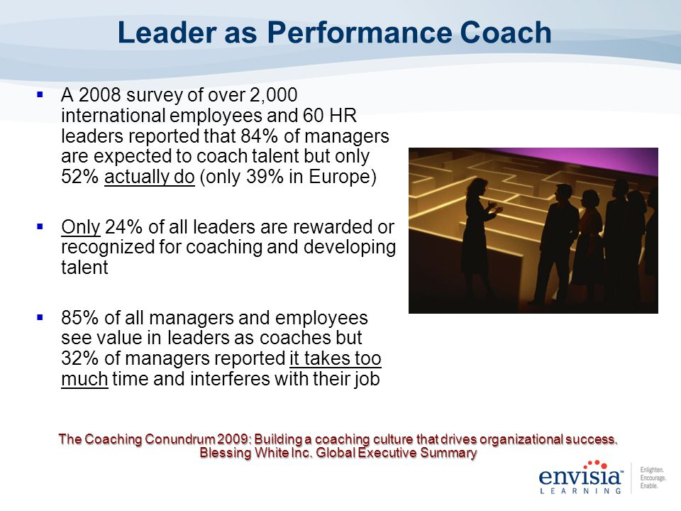Leader as Performance Coach A 2008 survey of over 2,000 international employees and 60 HR leaders reported that 84% of managers are expected to coach talent but only 52% actually do (only 39% in Europe) Only 24% of all leaders are rewarded or recognized for coaching and developing talent 85% of all managers and employees see value in leaders as coaches but 32% of managers reported it takes too much time and interferes with their job The Coaching Conundrum 2009: Building a coaching culture that drives organizational success.