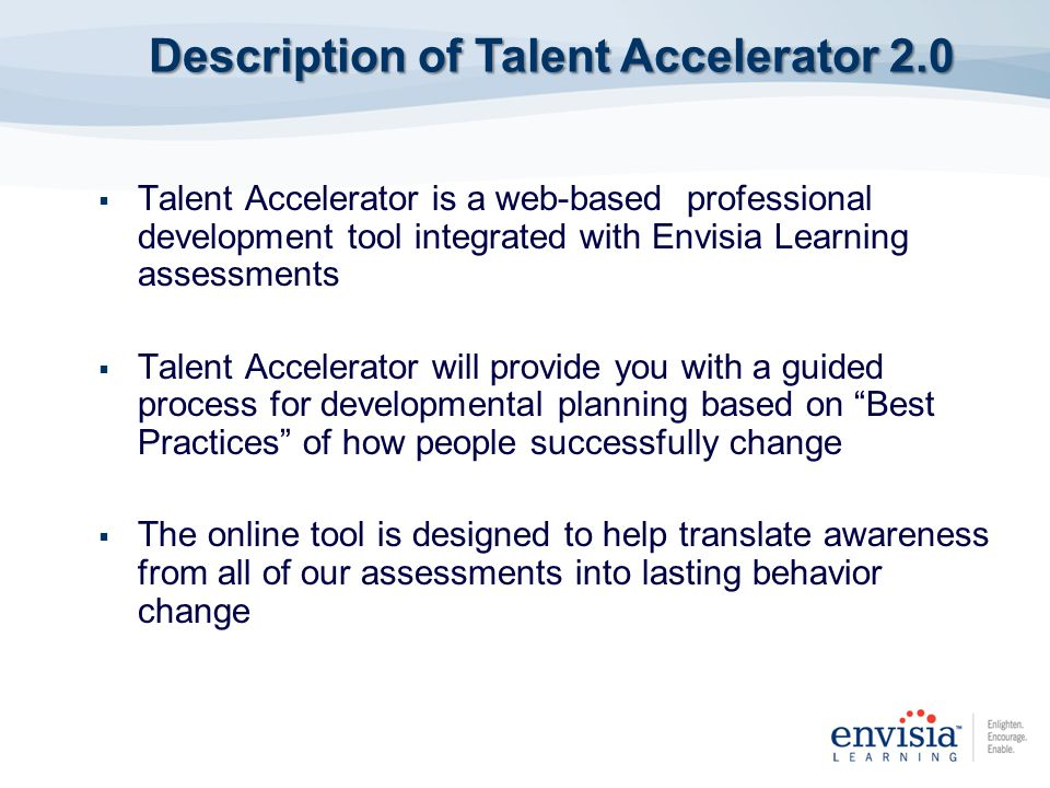 Talent Accelerator is a web-based professional development tool integrated with Envisia Learning assessments Talent Accelerator will provide you with