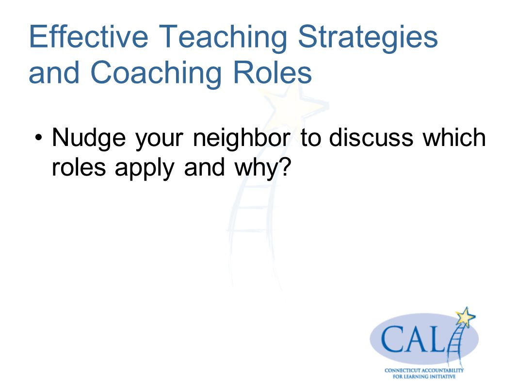 Effective Teaching Strategies and Coaching Roles Nudge your neighbor to discuss which roles apply and why?