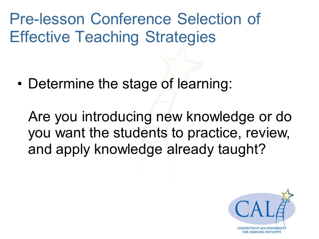 Pre-lesson Conference Selection of Effective Teaching Strategies Determine the stage of learning: Are you introducing new knowledge or do you want the students to practice, review, and apply knowledge already taught?