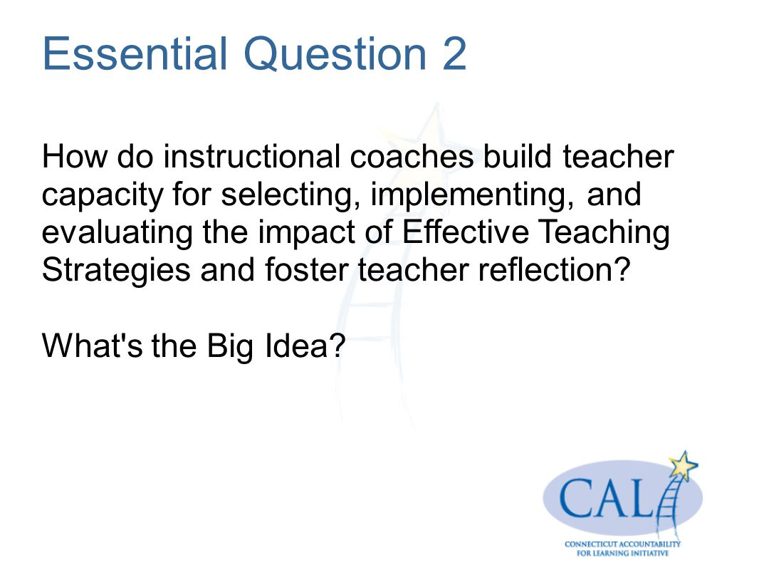 Essential Question 2 How do instructional coaches build teacher capacity for selecting, implementing, and evaluating the impact of Effective Teaching Strategies and foster teacher reflection.