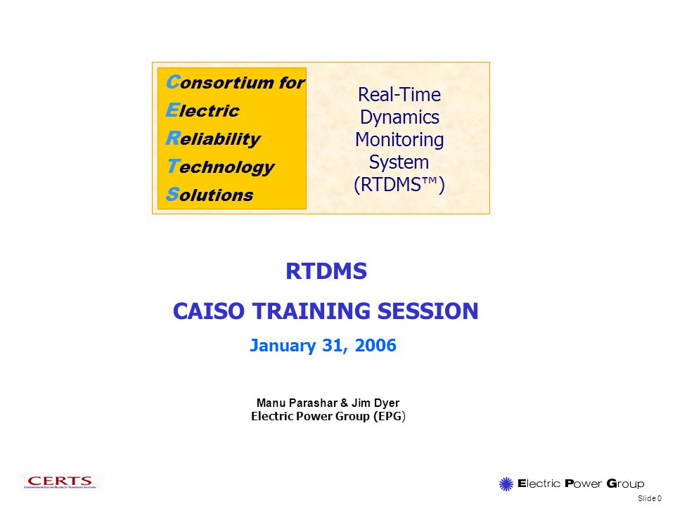 Slide 0 C onsortium for E lectric R eliability T echnology S olutions Real-Time Dynamics Monitoring System (RTDMS) Manu Parashar & Jim Dyer Electric Power Group (EPG) RTDMS CAISO TRAINING SESSION January 31, 2006