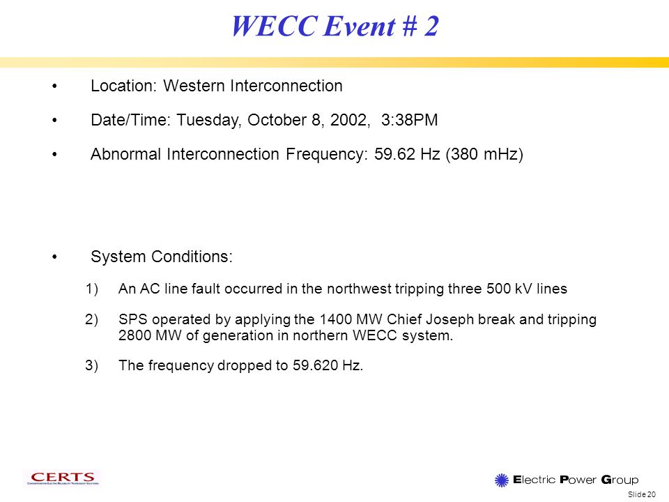 Slide 20 WECC Event # 2 Location: Western Interconnection Date/Time: Tuesday, October 8, 2002, 3:38PM Abnormal Interconnection Frequency: 59.62 Hz (380 mHz) System Conditions: 1)An AC line fault occurred in the northwest tripping three 500 kV lines 2)SPS operated by applying the 1400 MW Chief Joseph break and tripping 2800 MW of generation in northern WECC system.