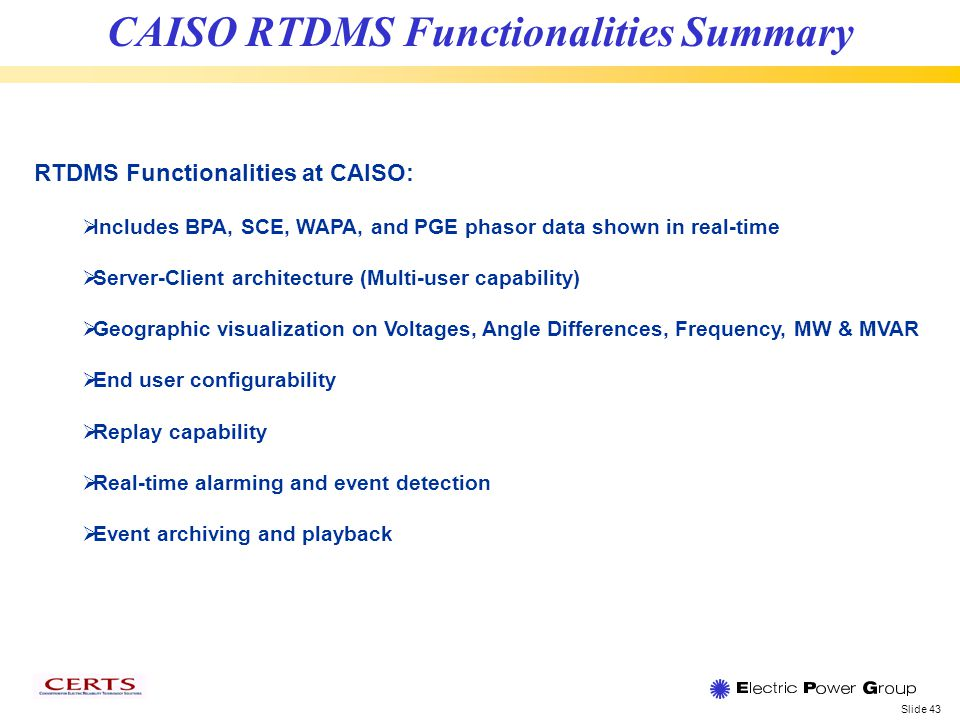 Slide 43 CAISO RTDMS Functionalities Summary RTDMS Functionalities at CAISO: Includes BPA, SCE, WAPA, and PGE phasor data shown in real-time Server-Client architecture (Multi-user capability) Geographic visualization on Voltages, Angle Differences, Frequency, MW & MVAR End user configurability Replay capability Real-time alarming and event detection Event archiving and playback