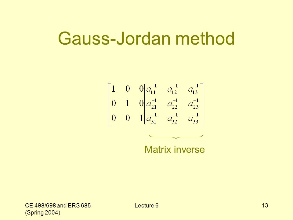 CE 498/698 and ERS 685 (Spring 2004) Lecture 613 Gauss-Jordan method Matrix inverse