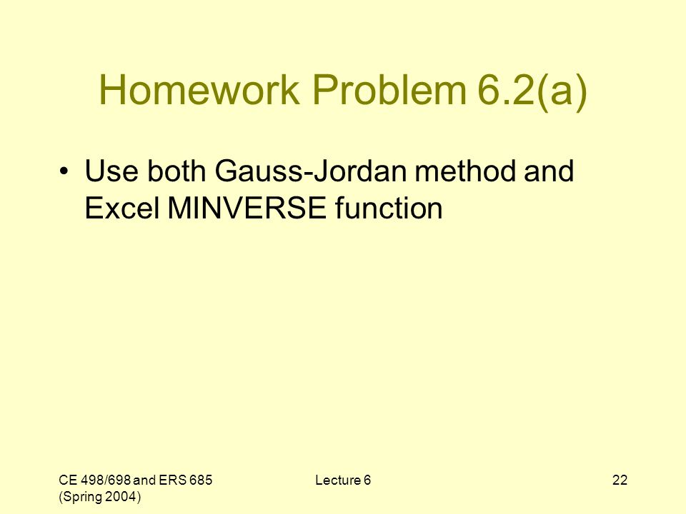 CE 498/698 and ERS 685 (Spring 2004) Lecture 622 Homework Problem 6.2(a) Use both Gauss-Jordan method and Excel MINVERSE function
