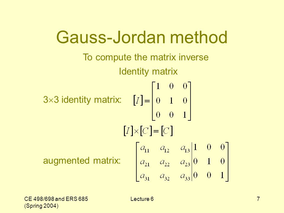 CE 498/698 and ERS 685 (Spring 2004) Lecture 67 Gauss-Jordan method To compute the matrix inverse Identity matrix 3 3 identity matrix: augmented matri