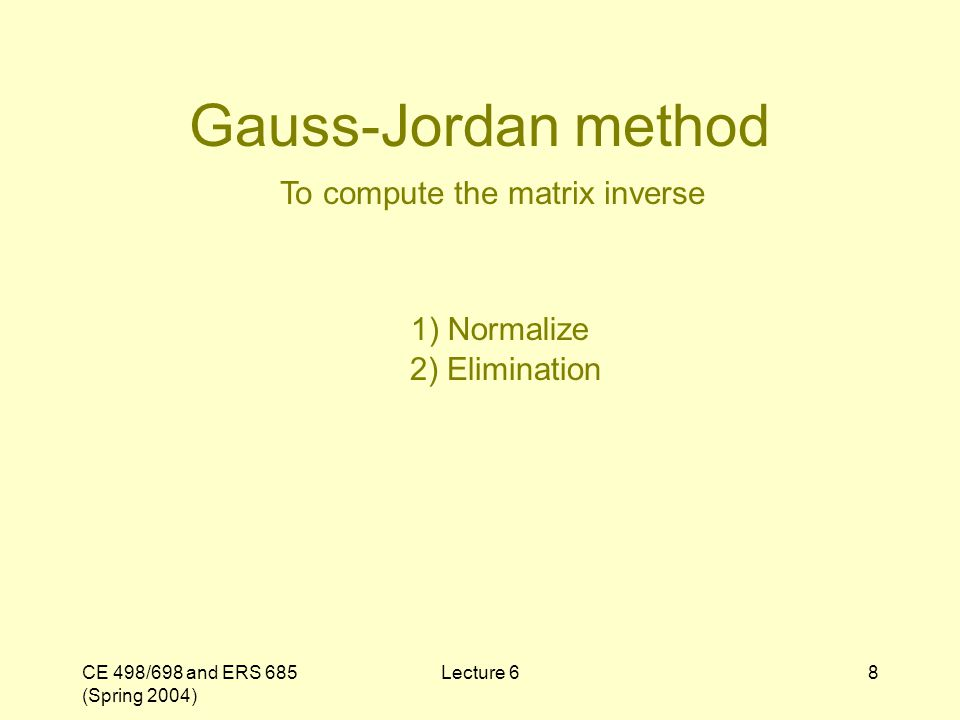 CE 498/698 and ERS 685 (Spring 2004) Lecture 68 Gauss-Jordan method To compute the matrix inverse 1) Normalize 2) Elimination