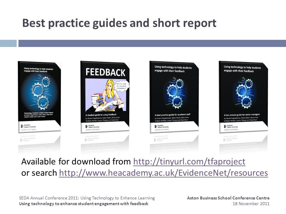 Best practice guides and short report Available for download from http://tinyurl.com/tfaprojecthttp://tinyurl.com/tfaproject or search http://www.heacademy.ac.uk/EvidenceNet/resourceshttp://www.heacademy.ac.uk/EvidenceNet/resources Aston Business School Conference Centre 18 November 2011 SEDA Annual Conference 2011: Using Technology to Enhance Learning Using technology to enhance student engagement with feedback
