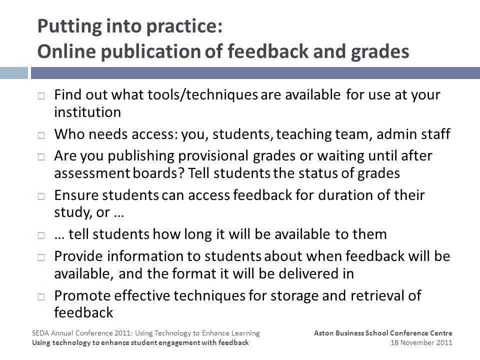 Putting into practice: Online publication of feedback and grades Find out what tools/techniques are available for use at your institution Who needs access: you, students, teaching team, admin staff Are you publishing provisional grades or waiting until after assessment boards.