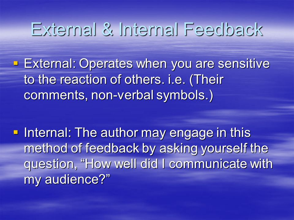 External & Internal Feedback External: Operates when you are sensitive to the reaction of others.