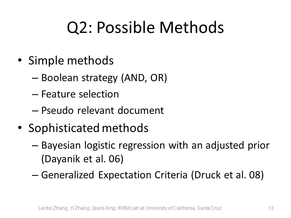 Q2: Possible Methods Simple methods – Boolean strategy (AND, OR) – Feature selection – Pseudo relevant document Sophisticated methods – Bayesian logis