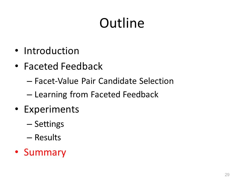 Outline Introduction Faceted Feedback – Facet-Value Pair Candidate Selection – Learning from Faceted Feedback Experiments – Settings – Results Summary