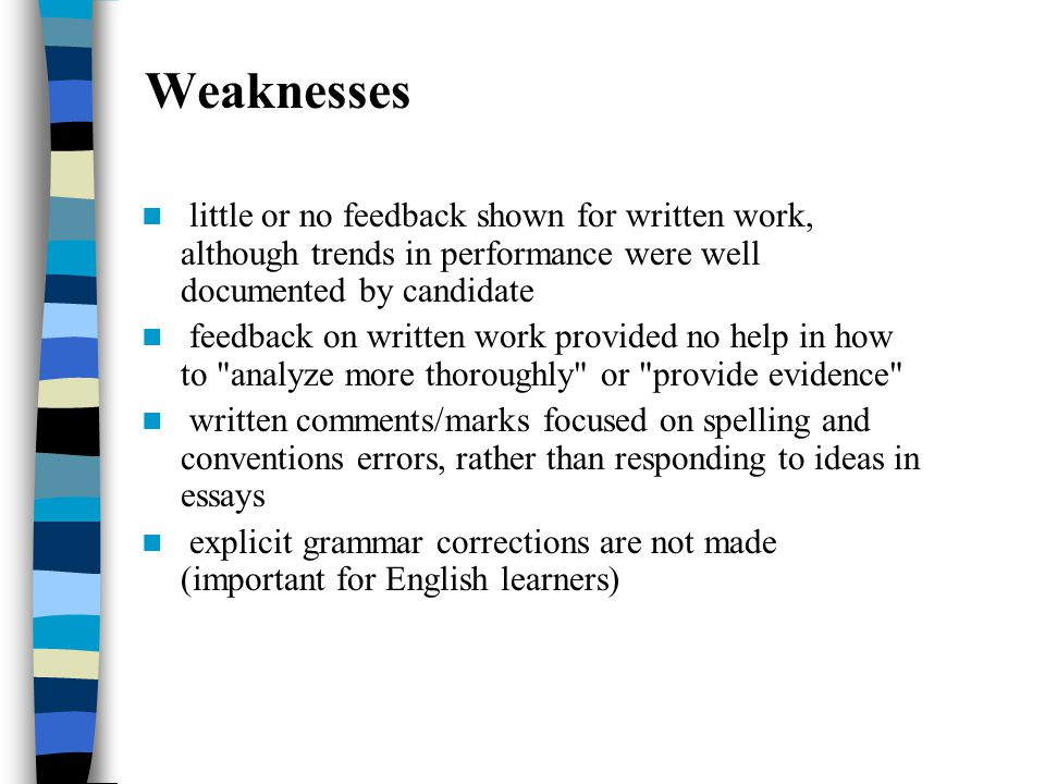 Weaknesses little or no feedback shown for written work, although trends in performance were well documented by candidate feedback on written work provided no help in how to analyze more thoroughly or provide evidence written comments/marks focused on spelling and conventions errors, rather than responding to ideas in essays explicit grammar corrections are not made (important for English learners)