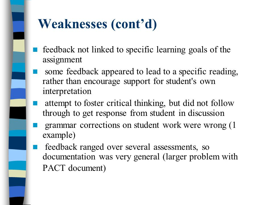 Weaknesses (contd) feedback not linked to specific learning goals of the assignment some feedback appeared to lead to a specific reading, rather than encourage support for student s own interpretation attempt to foster critical thinking, but did not follow through to get response from student in discussion grammar corrections on student work were wrong (1 example) feedback ranged over several assessments, so documentation was very general (larger problem with PACT document)