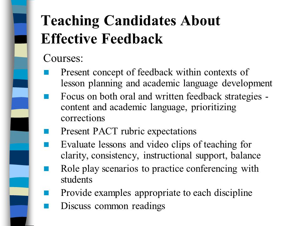 Teaching Candidates About Effective Feedback Courses: Present concept of feedback within contexts of lesson planning and academic language development Focus on both oral and written feedback strategies - content and academic language, prioritizing corrections Present PACT rubric expectations Evaluate lessons and video clips of teaching for clarity, consistency, instructional support, balance Role play scenarios to practice conferencing with students Provide examples appropriate to each discipline Discuss common readings