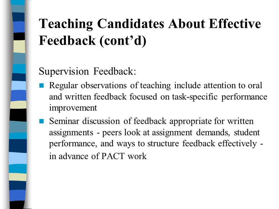 Teaching Candidates About Effective Feedback (contd) Supervision Feedback: Regular observations of teaching include attention to oral and written feedback focused on task-specific performance improvement Seminar discussion of feedback appropriate for written assignments - peers look at assignment demands, student performance, and ways to structure feedback effectively - in advance of PACT work