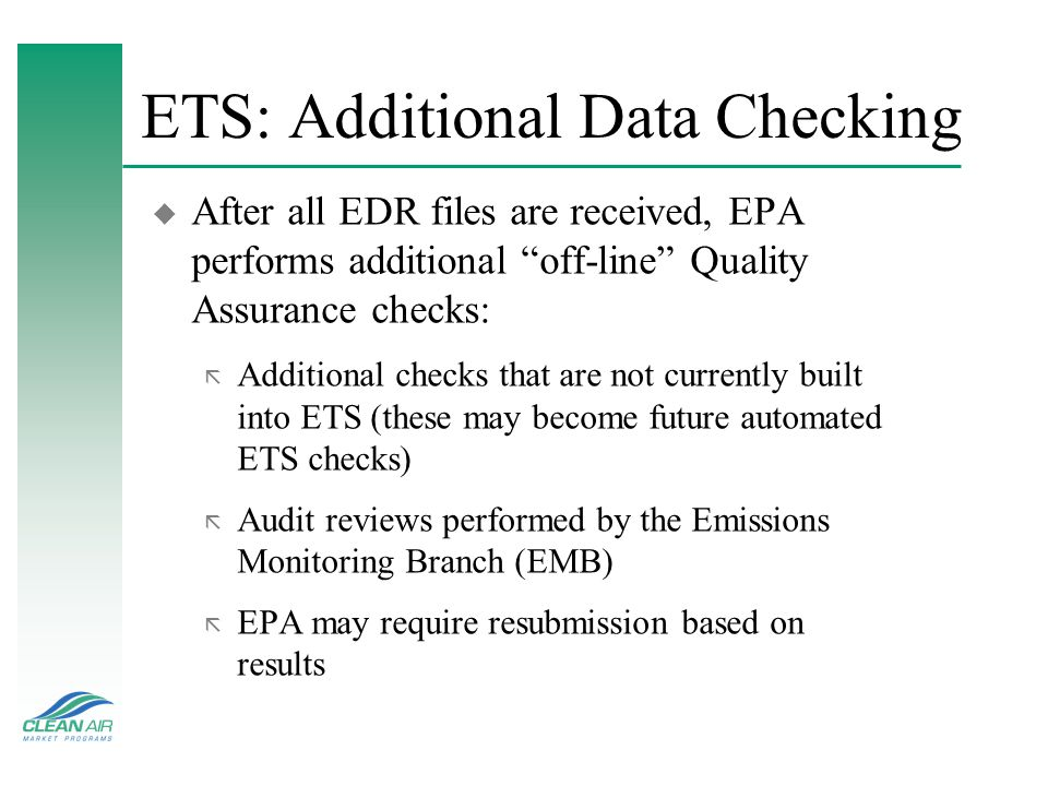 ETS: Additional Data Checking u After all EDR files are received, EPA performs additional off-line Quality Assurance checks: ã Additional checks that are not currently built into ETS (these may become future automated ETS checks) ã Audit reviews performed by the Emissions Monitoring Branch (EMB) ã EPA may require resubmission based on results