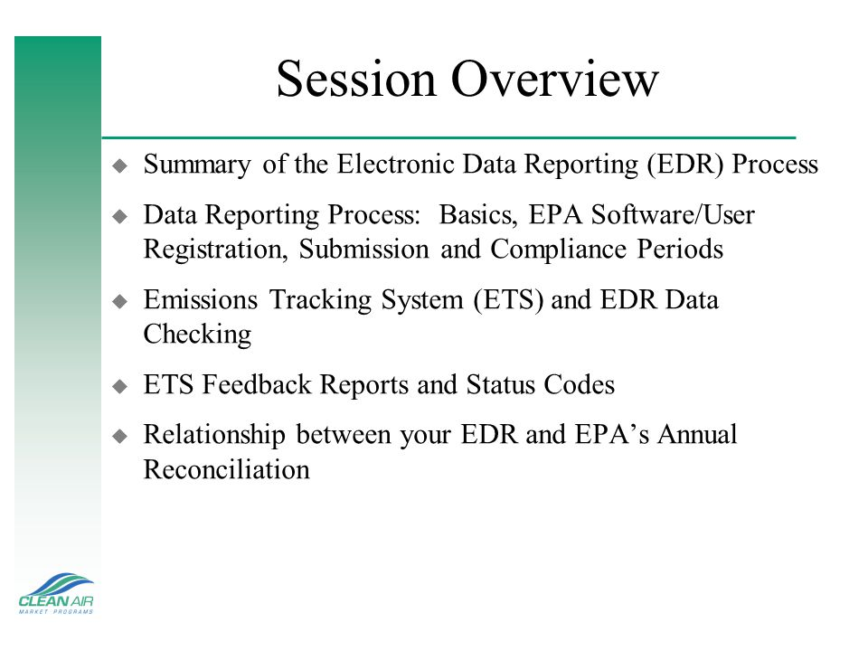 Session Overview u Summary of the Electronic Data Reporting (EDR) Process u Data Reporting Process: Basics, EPA Software/User Registration, Submission and Compliance Periods u Emissions Tracking System (ETS) and EDR Data Checking u ETS Feedback Reports and Status Codes u Relationship between your EDR and EPAs Annual Reconciliation