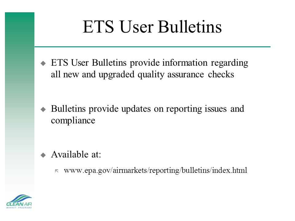 ETS User Bulletins u ETS User Bulletins provide information regarding all new and upgraded quality assurance checks u Bulletins provide updates on reporting issues and compliance u Available at: ã www.epa.gov/airmarkets/reporting/bulletins/index.html