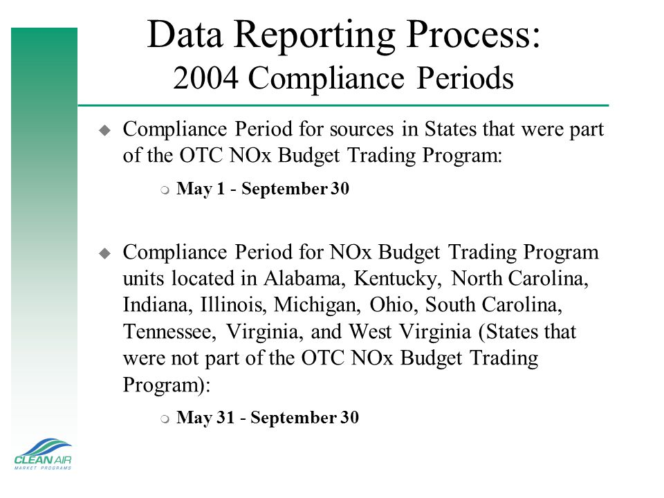 Data Reporting Process: 2004 Compliance Periods u Compliance Period for sources in States that were part of the OTC NOx Budget Trading Program: m May 1 - September 30 u Compliance Period for NOx Budget Trading Program units located in Alabama, Kentucky, North Carolina, Indiana, Illinois, Michigan, Ohio, South Carolina, Tennessee, Virginia, and West Virginia (States that were not part of the OTC NOx Budget Trading Program): m May 31 - September 30