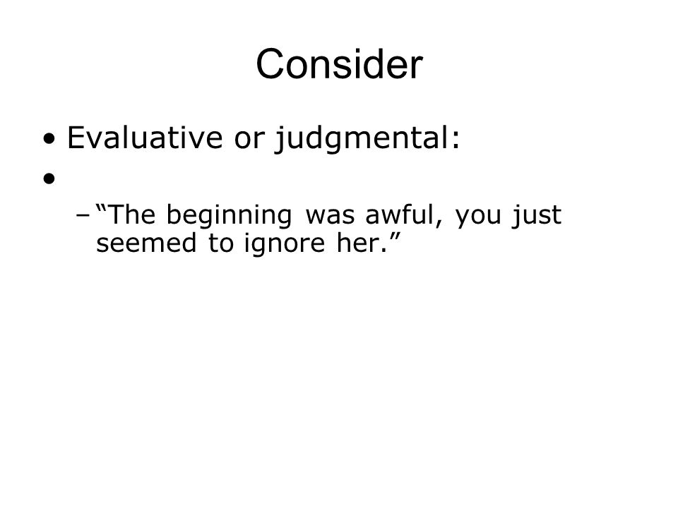 Consider Evaluative or judgmental: –The beginning was awful, you just seemed to ignore her.