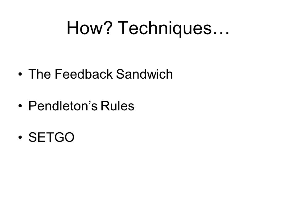 How? Techniques… The Feedback Sandwich Pendletons Rules SETGO