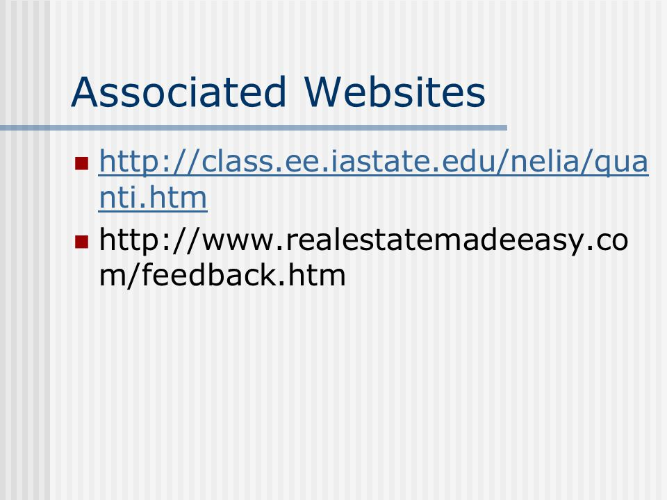 Associated Websites http://class.ee.iastate.edu/nelia/qua nti.htm http://class.ee.iastate.edu/nelia/qua nti.htm http://www.realestatemadeeasy.co m/feedback.htm
