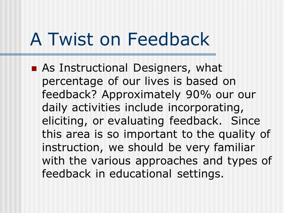 A Twist on Feedback As Instructional Designers, what percentage of our lives is based on feedback.