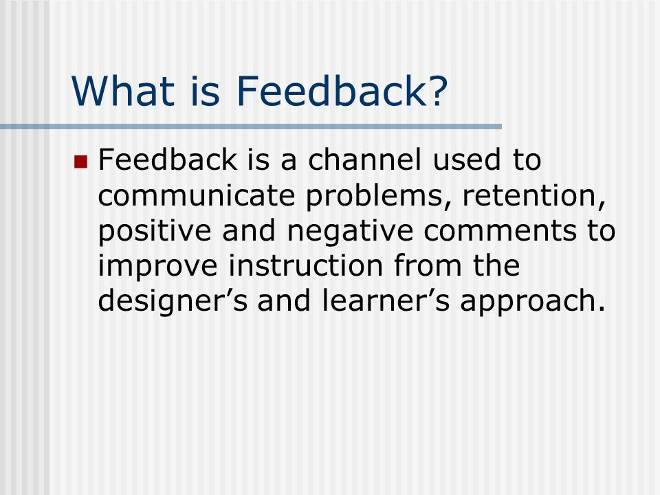 What is Feedback? Feedback is a channel used to communicate problems, retention, positive and negative comments to improve instruction from the design